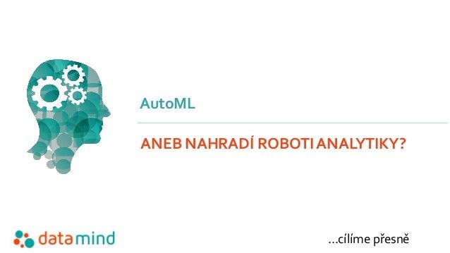 …cílíme přesně AutoML ANEB NAHRADÍ ROBOTI ANALYTIKY?