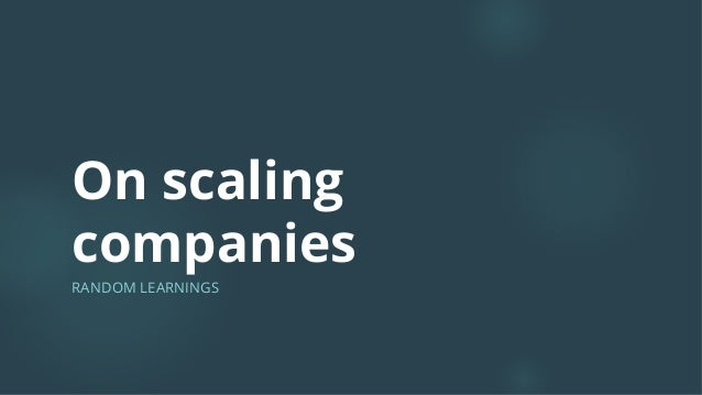 On scaling companies RANDOM LEARNINGS