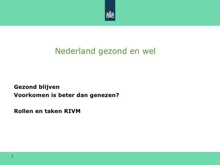 Nederland gezond en wel <ul><li>Gezond blijven </li></ul><ul><li>Voorkomen is beter dan genezen? </li></ul><ul><li>Rollen ...