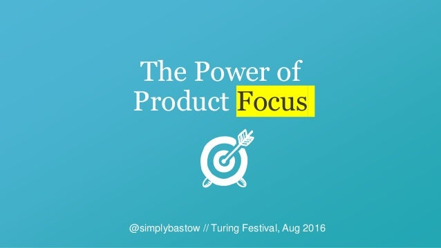 The Power of Product Focus @simplybastow // Turing Festival, Aug 2016
