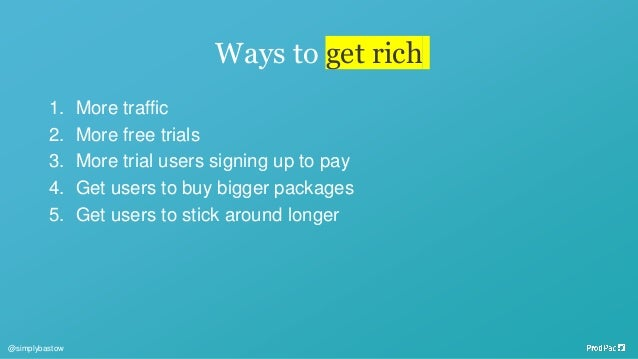 Ways to get rich 1. More traffic 2. More free trials 3. More trial users signing up to pay 4. Get users to buy bigger pack...