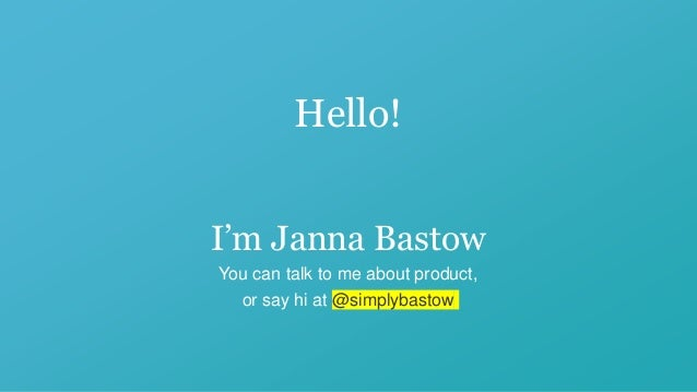 Hello! I'm Janna Bastow You can talk to me about product, or say hi at @simplybastow