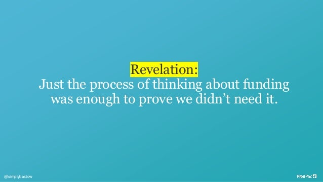 Revelation: Just the process of thinking about funding was enough to prove we didn't need it. @simplybastow