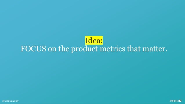 Idea: FOCUS on the product metrics that matter. @simplybastow
