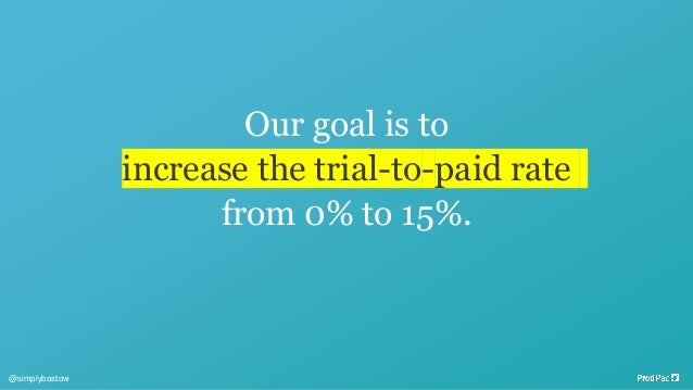Our goal is to increase the trial-to-paid rate from 0% to 15%. @simplybastow