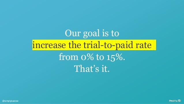 Our goal is to increase the trial-to-paid rate from 0% to 15%. That's it. @simplybastow