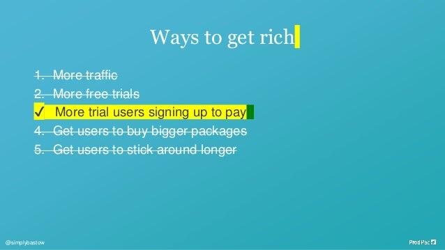 Ways to get rich 1. More traffic 2. More free trials ✔ More trial users signing up to pay 4. Get users to buy bigger packa...