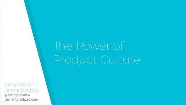 Turing Fest 2017 Janna Bastow @simplybastow janna@prodpad.com The Power of  Product Culture