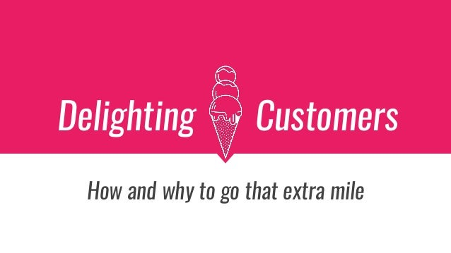 Delighting Customers How and why to go that extra mile