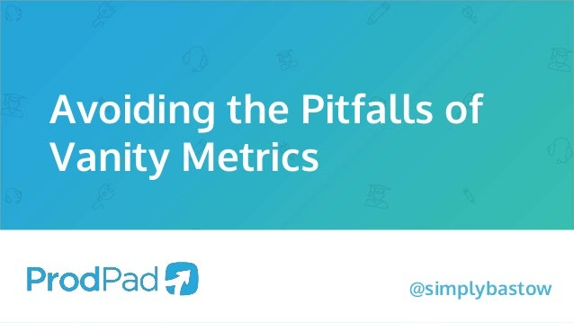 Avoiding the Pitfalls of Vanity Metrics @simplybastow
