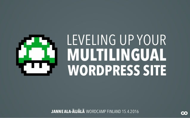 LEVELING UP YOUR MULTILINGUAL WORDPRESS SITE JANNE ALA-ÄIJÄLÄ WORDCAMP FINLAND 15.4.2016