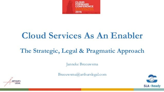 Cloud Services As An Enabler The Strategic, Legal & Pragmatic Approach Janneke Breeuwsma Breeuwsma@arthurslegal.com