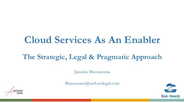 Cloud Services As An Enabler The Strategic, Legal & Pragmatic Approach Janneke Breeuwsma Breeuwsma@arthurslegal.com