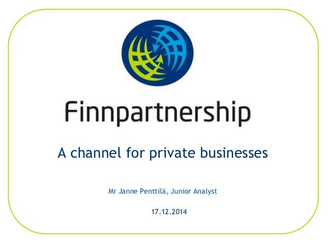 A channel for private businesses Mr Janne Penttilä, Junior Analyst 17.12.2014