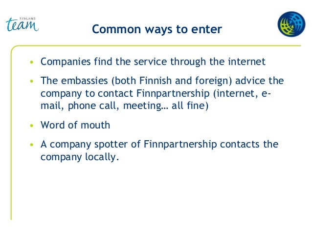 Common ways to enter • Companies find the service through the internet • The embassies (both Finnish and foreign) advice t...