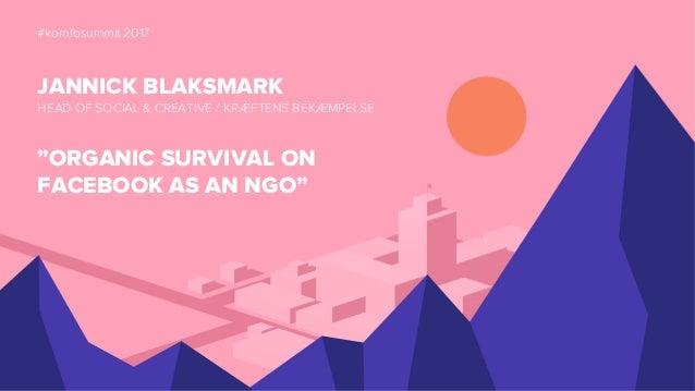 "#komfosummit 2017 JANNICK BLAKSMARK HEAD OF SOCIAL & CREATIVE / KRÆFTENS BEKÆMPELSE ""ORGANIC SURVIVAL ON FACEBOOK AS AN NG..."