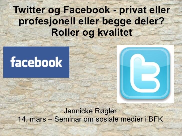 Twitter og Facebook - privat eller profesjonell eller begge deler?        Roller og kvalitet              Jannicke Røgler ...
