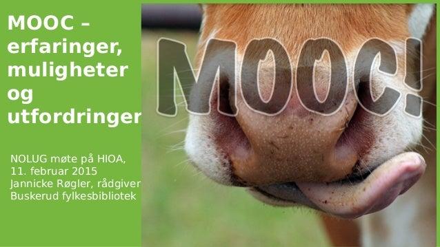 MOOC – erfaringer, muligheter og utfordringer NOLUG møte på HIOA, 11. februar 2015 Jannicke Røgler, rådgiver Buskerud fylk...
