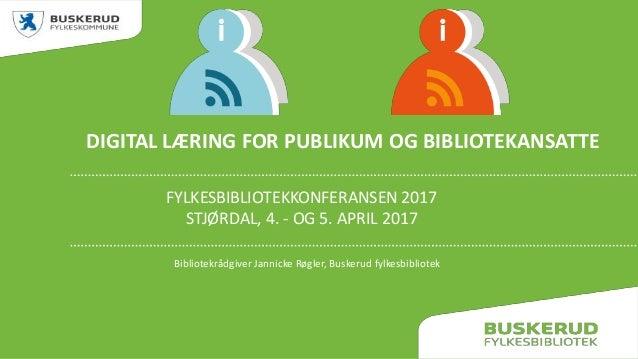 DIGITAL LÆRING FOR PUBLIKUM OG BIBLIOTEKANSATTE FYLKESBIBLIOTEKKONFERANSEN 2017 STJØRDAL, 4. - OG 5. APRIL 2017 Bibliotekr...