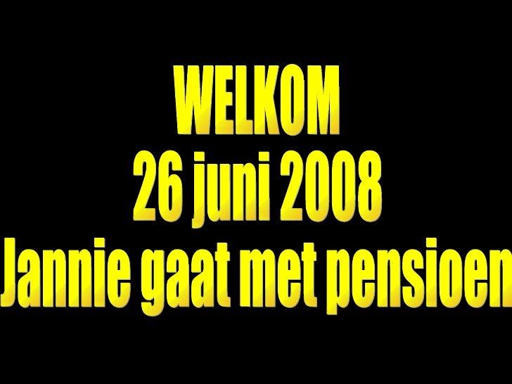 WELKOM 26 juni 2008  Jannie gaat met pensioen