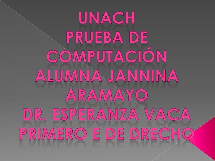 Unach<br />Prueba de computación<br />Alumna jannina aramayo <br />Dr. esperanza vaca<br />Primero e de drecho<br />