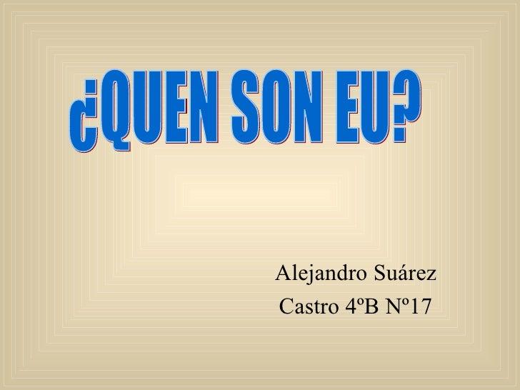 Alejandro Suárez Castro 4ºB Nº17 ¿QUEN SON EU?