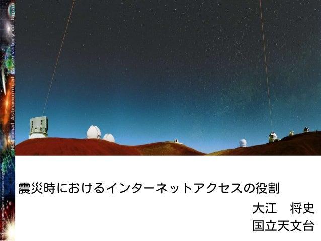 震災時におけるインターネットアクセスの役割 大江 将史 国立天文台