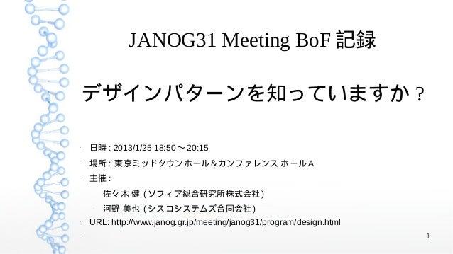 JANOG31 Meeting BoF 記録    デザインパターンを知っていますか ?●    日時 : 2013/1/25 18:50 〜 20:15●    場所 : 東京ミッドタウンホール&カンファレンス ホール A●    主催 : ...