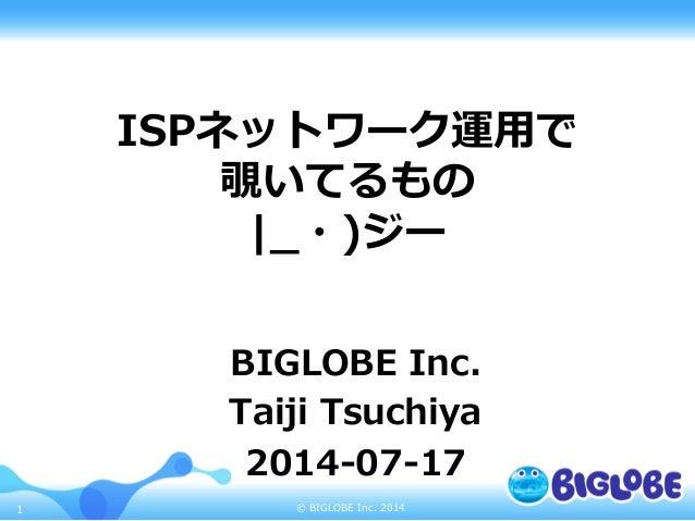© BIGLOBE Inc. 20141 ISPネットワーク運⽤用で 覗いてるもの |_̲・)ジー BIGLOBE Inc. Taiji Tsuchiya 2014-‐‑‒07-‐‑‒17