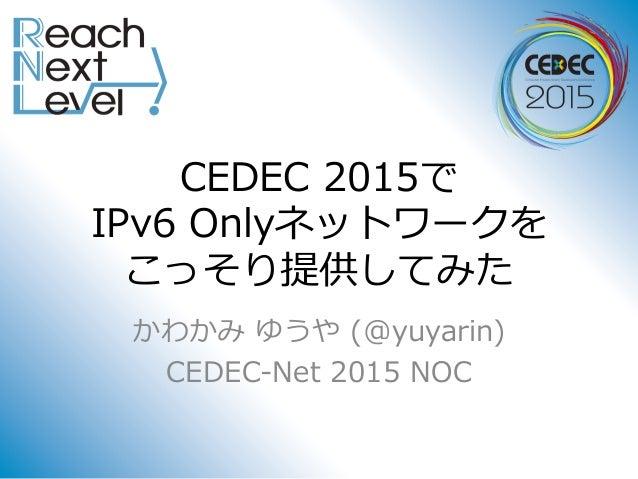 CEDEC 2015で IPv6 Onlyネットワークを こっそり提供してみた かわかみ ゆうや (@yuyarin) CEDEC-Net 2015 NOC