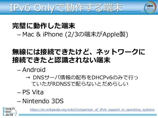 IPv6 Onlyで動作する端末 完璧に動作した端末 無線には接続できたけど、ネットワークに 接続できたと認識されない端末 –Mac & iPhone (2/3の端末がApple製) –Android → DNSサーバ情報の配布をDHCP...