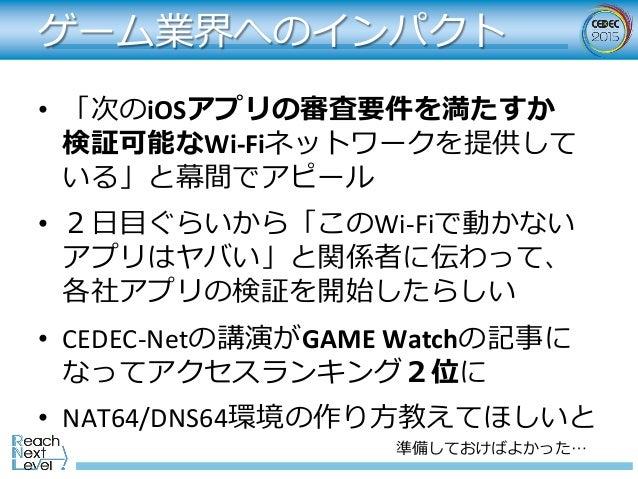 ゲーム業界へのインパクト • 「次のiOSアプリの審査要件を満たすか 検証可能なWi-Fiネットワークを提供して いる」と幕間でアピール • 2⽇⽬ぐらいから「このWi-Fiで動かない アプリはヤバい」と関係者に伝わって、 各社アプリの検...