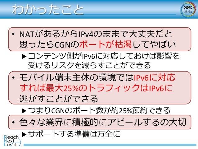 わかったこと • NATがあるからIPv4のままで⼤丈夫だと 思ったらCGNのポートが枯渇してやばい ▶コンテンツ側がIPv6に対応しておけば影響を 受けるリスクを減らすことができる • モバイル端末主体の環境ではIPv6に対応 すれ...