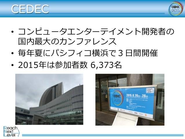 CEDEC • コンピュータエンターテイメント開発者の 国内最⼤のカンファレンス • 毎年夏にパシフィコ横浜で3⽇間開催 • 2015年は参加者数 6,373名