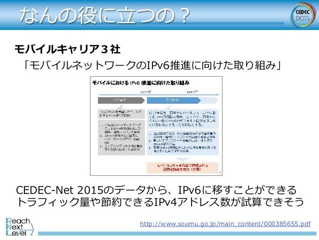 なんの役に⽴つの? モバイルキャリア3社 「モバイルネットワークのIPv6推進に向けた取り組み」 http://www.soumu.go.jp/main_content/000385655.pdf CEDEC-Net 2015のデータから、IP...