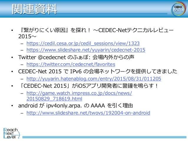 関連資料 • 『繋がりにくい原因』を探れ! 〜CEDEC-Netテクニカルレビュー 2015〜 – https://cedil.cesa.or.jp/cedil_sessions/view/1323 – https://www.slide...