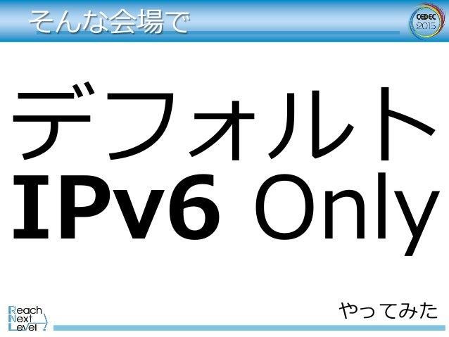 そんな会場で デフォルト IPv6 Only やってみた