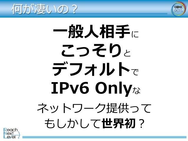 何が凄いの? ⼀般⼈相⼿に こっそりと デフォルトで IPv6 Onlyな ネットワーク提供って もしかして世界初?