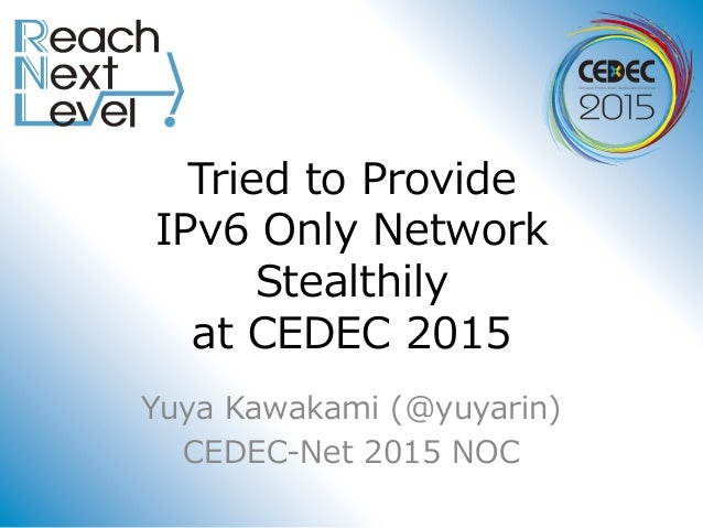 Tried to Provide IPv6 Only Network Stealthily at CEDEC 2015 Yuya Kawakami (@yuyarin) CEDEC-Net 2015 NOC