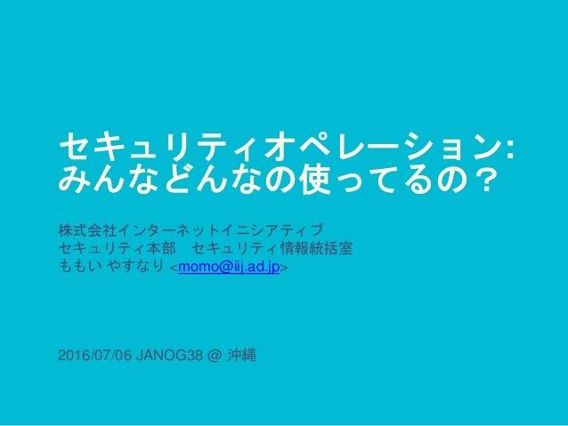 セキュリティオペレーション: みんなどんなの使ってるの? 株式会社インターネットイニシアティブ セキュリティ本部 セキュリティ情報統括室 ももい やすなり <momo@iij.ad.jp> 2016/07/06 JANOG38 @ 沖縄
