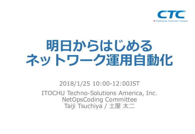 明⽇からはじめる ネットワーク運⽤⾃動化 2018/1/25 10:00-12:00JST ITOCHU Techno-Solutions America, Inc. NetOpsCoding Committee Taiji Tsuchiya ...