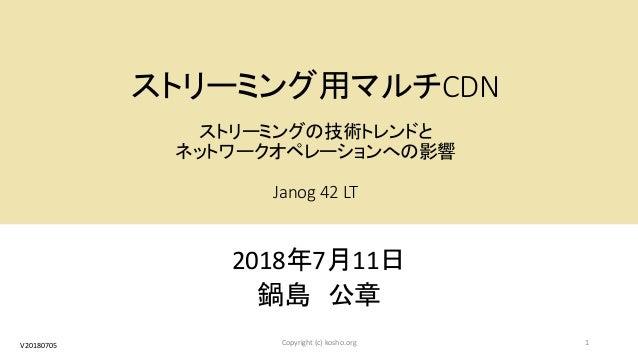 ストリーミング用マルチCDN ストリーミングの技術トレンドと ネットワークオペレーションへの影響 Janog 42 LT 2018年7月11日 鍋島 公章 1Copyright (c) kosho.orgV20180705