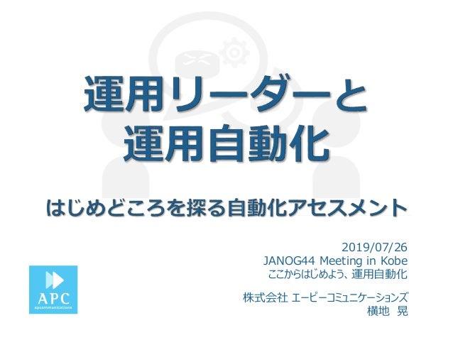 株式会社 エーピーコミュニケーションズ 横地 晃 2019/07/26 JANOG44 Meeting in Kobe ここからはじめよう、運用自動化