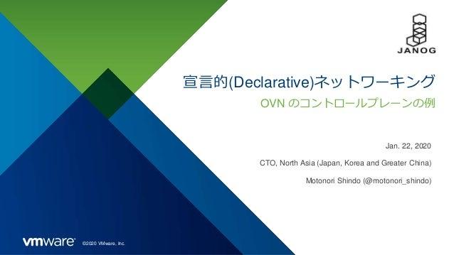 ©2020 VMware, Inc. 宣言的(Declarative)ネットワーキング Jan. 22, 2020 CTO, North Asia (Japan, Korea and Greater China) Motonori Shindo...