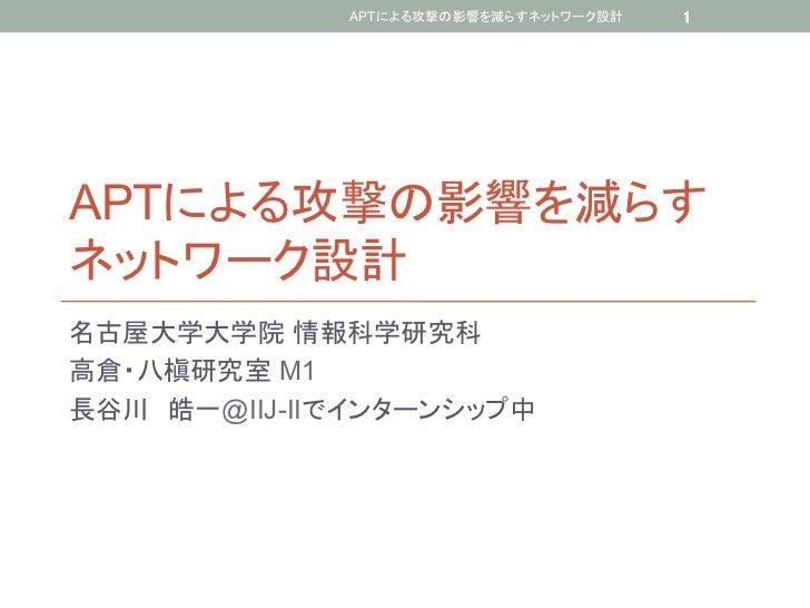 APTによる攻撃の影響を減らすネットワーク設計   1APTによる攻撃の影響を減らすネットワーク設計名古屋大学大学院 情報科学研究科高倉・八槇研究室 M1長谷川 皓一@IIJ-IIでインターンシップ中