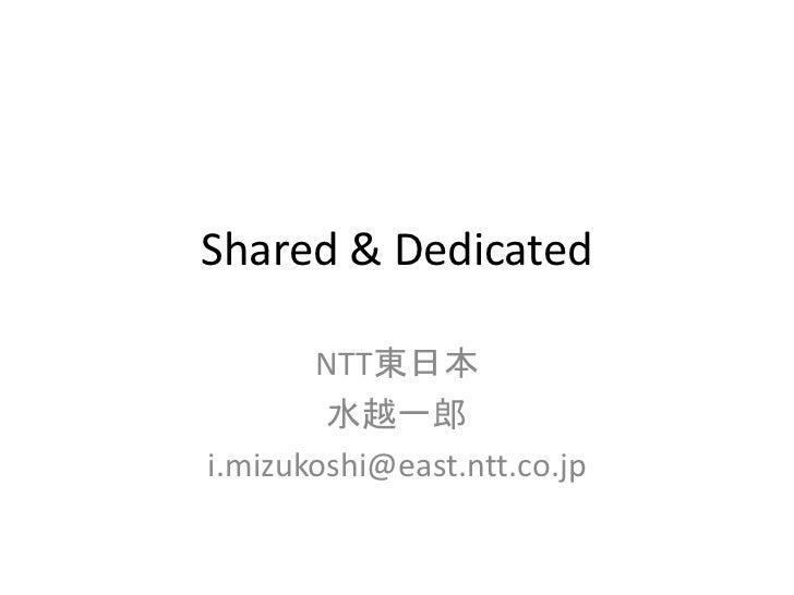 Shared & Dedicated       NTT東日本        水越一郎i.mizukoshi@east.ntt.co.jp