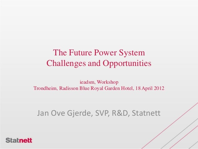 The Future Power System Challenges and Opportunities ieadsm, Workshop Trondheim, Radisson Blue Royal Garden Hotel, 18 Apri...