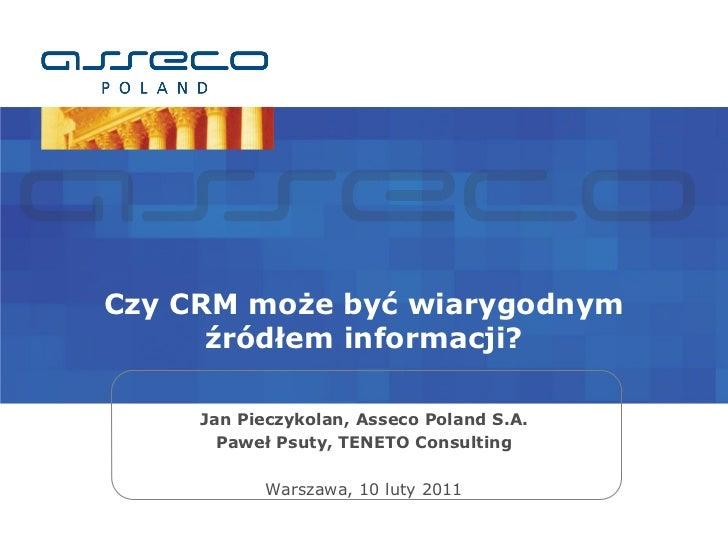 Czy CRM może być wiarygodnym      źródłem informacji?     Jan Pieczykolan, Asseco Poland S.A.       Paweł Psuty, TENETO Co...
