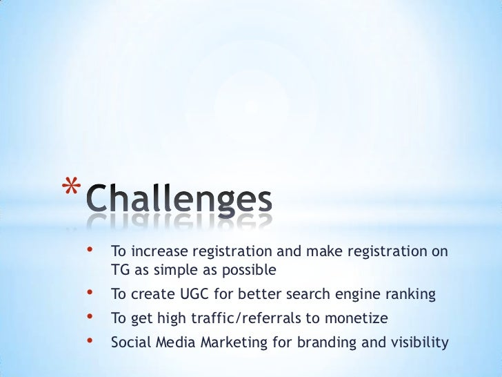 *    •   To increase registration and make registration on        TG as simple as possible    •   To create UGC for better...