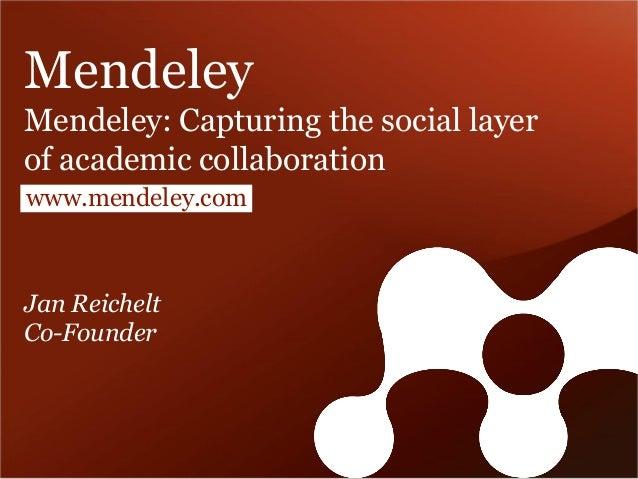 Mendeley Mendeley: Capturing the social layer of academic collaboration www.mendeley.com  Jan Reichelt Co-Founder